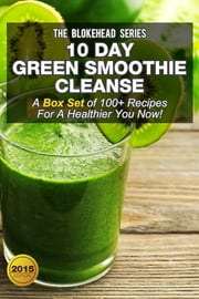 10 Day Green Smoothie Cleanse :A Box Set of 100+ Recipes For A Healthier You Now! ebook by The Blokehead