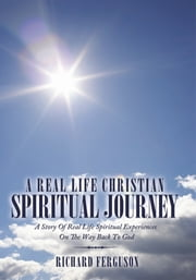 A Real Life Christian Spiritual Journey - A Story Of Real Life Spiritual Experiences On The Way Back To God ebook by Richard Ferguson