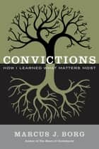 Convictions - How I Learned What Matters Most ebook by Marcus Borg