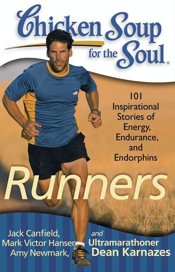 Chicken Soup for the Soul: Runners - 101 Inspirational Stories of Energy, Endurance, and Endorphins ebook by Jack Canfield,Mark Victor Hansen,Amy Newmark