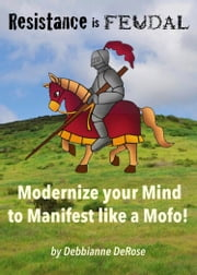 Resistance is Feudal: Modernize Your Mind to Manifest Like a Mofo! ebook by Debbianne DeRose