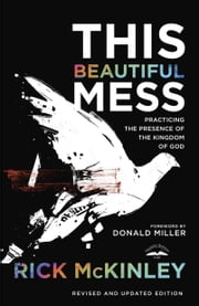 This Beautiful Mess - Practicing the Presence of the Kingdom of God ebook by Rick Mckinley,Donald Miller