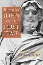 Reading John for the First Time ebook by Wilfrid J. Harrington, OP