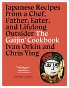 The Gaijin Cookbook - Japanese Recipes from a Chef, Father, Eater, and Lifelong Outsider ebook by Ivan Orkin, Chris Ying