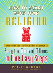 How to Start Your Own Religion: Form a Church, Gain Followers, Become Tax-Exempt, and Sway the Minds of Millions in Five Easy Steps ebook by Philip Athans