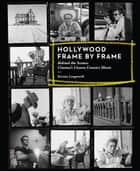 Hollywood Frame by Frame: Behind the Scenes: Cinema's Unseen Contact Sheets ebook by Karina Longworth