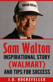 Sam Walton: Inspirational Story (Walmart) and Tips for Succes ebook by J.D. Rockefeller