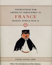 Instructions for American Servicemen in France during World War II ebook by United States Army,Rick Atkinson