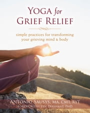 Yoga for Grief Relief - Simple Practices for Transforming Your Grieving Mind and Body ebook by Antonio Sausys, MA, CMT, RYT,Lyn Prashant, PhD
