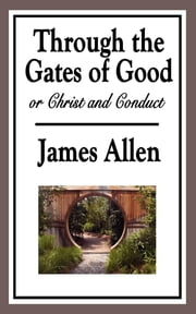 Through the Gates of Good - or Christ and Conduct ebook by James Allen