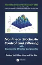 Nonlinear Stochastic Control and Filtering with Engineering-oriented Complexities ebook by Guoliang Wei, Zidong Wang, Wei Qian
