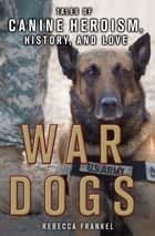 War Dogs: Tales of Canine Heroism, History, and Love ebook by Rebecca Frankel
