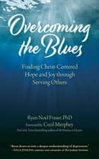Overcoming the Blues - Finding Christ-Centered Hope and Joy through Serving Others ebook by Ryan Noel Fraser, PhD, Cecil Murphey