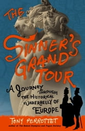 The Sinner's Grand Tour - A Journey Through the Historical Underbelly of Europe ebook by Tony Perrottet