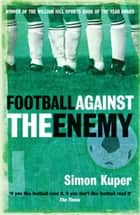 Football Against The Enemy - Football Against The Enemy ebook by Simon Kuper