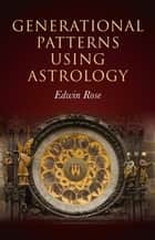 Generational Patterns Using Astrology ebook by Edwin Rose