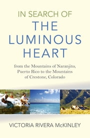 In Search of the Luminous Heart - From the Mountains of Naranjito, Puerto Rico to the Mountains of Crestone, Colorado ebook by Victoria Rivera McKinley