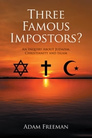 Three Famous Impostors? - An Inquiry About Judaism, Christianity and Islam ebook by Adam Freeman