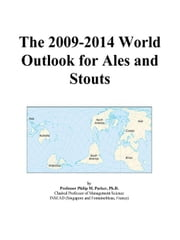 The 2009-2014 World Outlook for Ales and Stouts ebook by ICON Group International, Inc.
