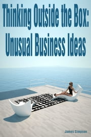 Thinking Outside the Box: Unusual Business Ideas ebook by James Simpson