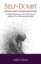 Self-Doubt - Depression, Anxiety Disorders, Panic and Fear. Threshold experiences, crises of the soul and healing on the anthroposophical path ebook by Rudolf Steiner, P. King