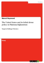 The United States and its lethal drone policy in Pakistan/Afghanistan - Targeted Killings Polemics ebook by Marcel Reymond