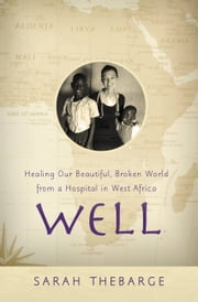 Well - Healing Our Beautiful, Broken World from a Hospital in West Africa ebook by Sarah Thebarge