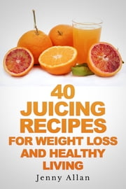 40 Juicing Recipes For Weight Loss and Healthy Living ebook by Jenny Allan