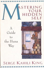 Mastering Your Hidden Self - A Guide to the Huna Way ebook by Serge Kahili King