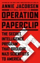 Operation Paperclip - The Secret Intelligence Program that Brought Nazi Scientists to America ebook by Annie Jacobsen