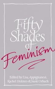 Fifty Shades of Feminism ebook by Lisa Appignanesi,Susie Orbach,Rachel Holmes