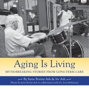 Aging Is Living - Myth-Breaking Stories from Long-Term Care ebook by Irene Borins Ash,Irv Ash