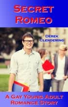 Secret Romeo: A Gay Young Adult Romance Story ebook by Derek Clendening