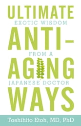 Ultimate Anti-Aging Ways - Exotic Wisdom from a Japanese Doctor ebook by Toshihito Etoh, MD, PhD