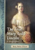 The True Mary Todd Lincoln - A Biography ekitaplar by Betty Boles Ellison