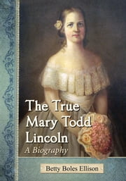 The True Mary Todd Lincoln - A Biography ebook by Betty Boles Ellison