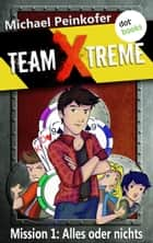 TEAM X-TREME - Mission 1: Alles oder nichts ebook by Michael Peinkofer