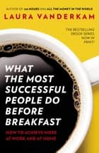 What the Most Successful People Do Before Breakfast - How to Achieve More at Work and at Home ebook by Laura Vanderkam