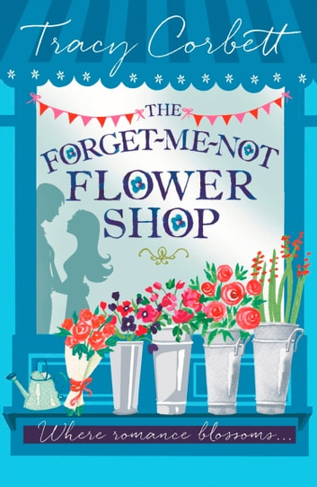 The Forget-Me-Not Flower Shop: The perfect feel-good romance to read this Valentines ebook by Tracy Corbett