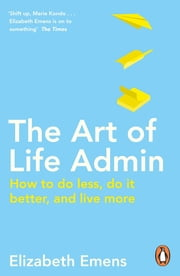 The Art of Life Admin - How To Do Less, Do It Better, and Live More ebook by Elizabeth Emens