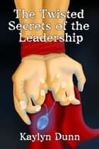 The Twisted Secrets of the Leadership ebook by Kaylyn Dunn