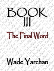 Book III The Final Word ebook by Wade Yarchan