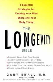 The Longevity Bible - 8 Essential Strategies for Keeping Your Mind Sharp and Your Body Young ebook by Gary Small,Gigi Vorgan