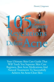 105 Skin Beauty Revelations To Defeat Acne - Your Ultimate Skin Care Guide That Will Teach You Supreme Skin Care Regimen, Best Acne Medications And Natural Treatments To Successfully Achieve An Acne-Clear Skin ebook by Dennis J. Jorgensen