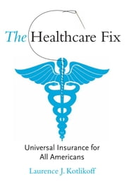 The Healthcare Fix: Universal Insurance for All Americans ebook by Laurence J. Kotlikoff
