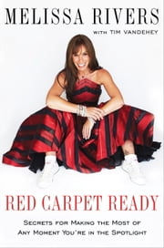 Red Carpet Ready - Secrets for Making the Most of Any Moment You're in the Spotlight ebook by Melissa Rivers, Tim Vandehey