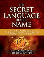 The Secret Language of Your Name - Unlock the Mysteries of Your Name and Birth Date Through the Science of Numerology ebook by Neil Koelmeyer,Ursula Kolecki