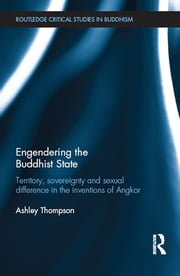 Engendering the Buddhist State - Territory, Sovereignty and Sexual Difference in the Inventions of Angkor ebook by Ashley Thompson