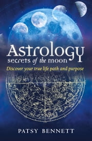 Astrology Secrets of the Moon - Discover Your True Life Path and Purpose ebook by Patsy Bennett
