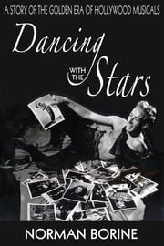 Dancing with the Stars: A Story of the Golden Era of Hollywood Musicals ebook by Norman Borine